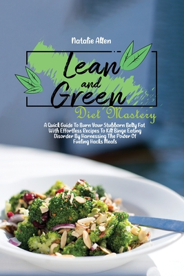 Lean And Green Diet Mastery: A Quick Guide To Burn Your Stubborn Belly Fat With Effortless Recipes To Kill Binge Eating Disorder By Harnessing The Cover Image