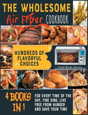 The Wholesome Air Fryer Cookbook [4 books in 1]: Hundreds of Flavorful Choices for Every Time of the Day. Fine Dine, Live Free from Hunger and Save Yo Cover Image