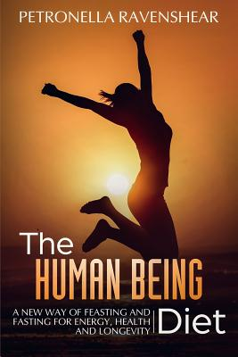 The Human Being Diet: A Blueprint for Feasting and Fasting Your Way to Feeling, Looking and Being Your Best Cover Image