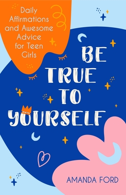 Be True to Yourself: Daily Affirmations and Awesome Advice for Teen Girls (Gifts for Teen Girls, Teen and Young Adult Maturing and Bullying Cover Image