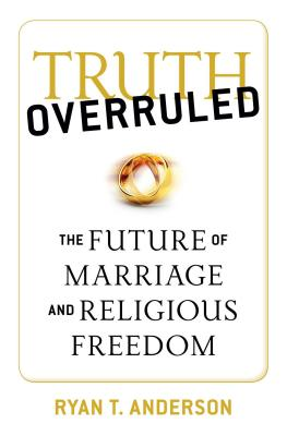 Truth Overruled: The Future of Marriage and Religious Freedom Cover Image