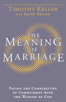 The Meaning of Marriage: Facing the Complexities of Marriage with the Wisdom of God Cover Image