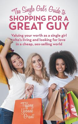 The Single Gal's Guide to Shopping for a Great Guy: Valuing Your Worth as a Single Girl Who's Living and Looking for Love in a Cheap, Sex-Selling Worl Cover Image