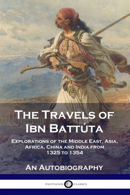 The Travels of Ibn Battúta: Explorations of the Middle East, Asia, Africa, China and India from 1325 to 1354, An Autobiography Cover Image