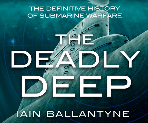 The Deadly Deep: The Definitive History of Submarine Warfare Cover Image