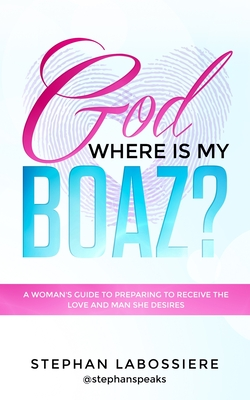 God Where Is My Boaz?: A woman's guide to understanding what's hindering her from receiving the love and man she deserves Cover Image