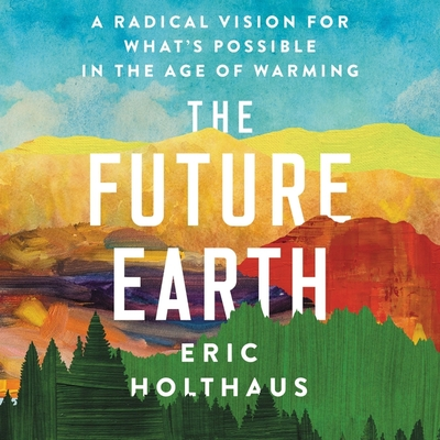 The Future Earth: A Radical Vision for What's Possible in the Age of Warming Cover Image
