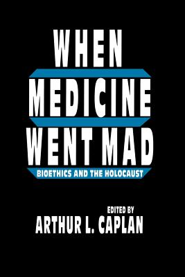 When Medicine Went Mad: Bioethics and the Holocaust (Contemporary Issues in Biomedicine) Cover Image