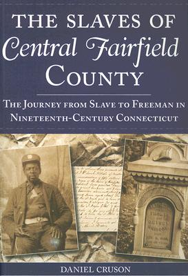 The Slaves of Central Fairfield County: The Journey from Slave to Freeman in Nineteenth-Century Connecticut Cover Image