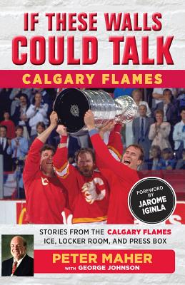 If These Walls Could Talk: Calgary Flames: Stories from the Calgary Flames Ice, Locker Room, and Press Box Cover Image