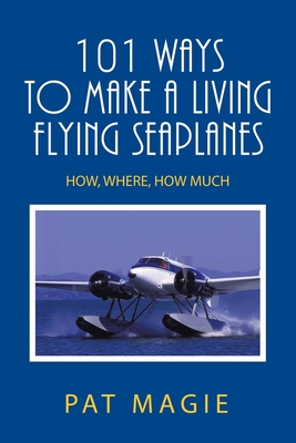 101 Ways to Make a Living Flying Seaplanes: How, Where, How Much Cover Image