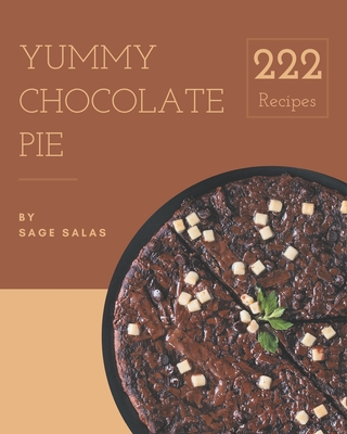 222 Yummy Chocolate Pie Recipes: A Yummy Chocolate Pie Cookbook to Fall In Love With Cover Image