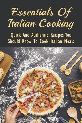 Essentials Of Italian Cooking: Quick And Authentic Recipes You Should Know To Cook Italian Meals: Guide To Make Italian Food Cover Image