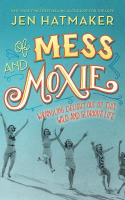 Of Mess and Moxie: Wrangling Delight Out of This Wild and Glorious Life Cover Image