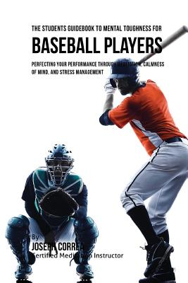 The Students Guidebook To Mental Toughness For Baseball Players: Perfecting Your Performance Through Meditation, Calmness Of Mind, And Stress Manageme Cover Image