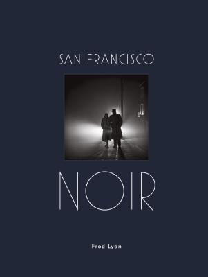 San Francisco Noir: Photographs by Fred Lyon (San Francisco Photography Book in Black and White Film Noir Style) Cover Image