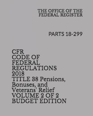 Cfr Code of Federal Regulations 2018 Title 38 Pensions, Bonuses, and Veterans' Relief Volume 2 of 2 Budget Edition: Parts 18-299 Cover Image