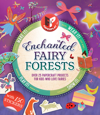 Enchanted Fairy Forests: Make It, Wear It, Send It, Show It! Over 25 Papercraft Projects for Kids Who Love Fairies, with 150 Stickers! (Paperplay) Cover Image