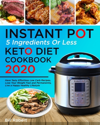 5 Ingredients or Less Instant Pot Keto Diet Cookbook 2020: Have Tasty Effortless Low Carb Recipes, Lose Your Weight Fast and Permanently, Live a Happy Cover Image
