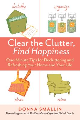 Clear the Clutter, Find Happiness: One-Minute Tips for Decluttering and Refreshing Your Home and Your Life Cover Image
