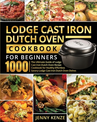 Lodge Cast Iron Dutch Oven Cookbook for Beginners 1000: The Ultimate Guide of Lodge Cast Iron Dutch Oven Recipe Cookbook for Healthy Effortless Savory Cover Image