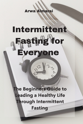 Intermittent Fasting For Everyone: The Beginners Guide to Leading a Healthy Life Through Intermittent Fasting Cover Image