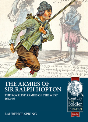 The Armies of Sir Ralph Hopton: The Royalist Armies of the West 1642-46 (Century of the Soldier) cover