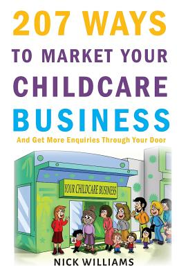 207 WAYS To Market Your Childcare Business: And Get More Enquiries Through Your Door Cover Image