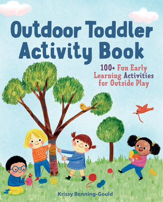 The Outdoor Toddler Activity Book: 100+ Fun Early Learning Activities for Outside Play Cover Image