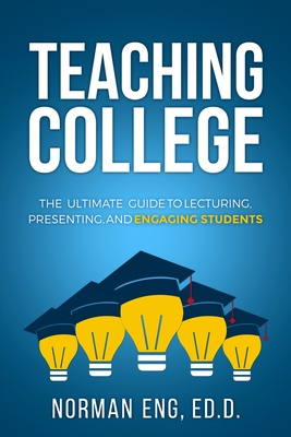 Teaching College: The Ultimate Guide to Lecturing, Presenting, and Engaging Students Cover Image