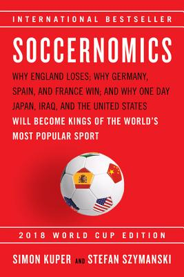 Soccernomics (2018 World Cup Edition): Why England Loses; Why Germany, Spain, and France Win; and Why One Day Japan, Iraq, and the United States Will Become Kings of the World's Most Popular Sport Cover Image