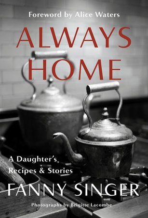 Always Home: A Daughter's Recipes & Stories: Foreword by Alice Waters Cover Image