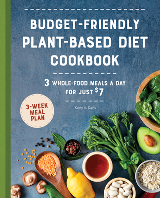 Budget-Friendly Plant Based Diet Cookbook: 3 Whole-Food Meals a Day for Just $7 Cover Image