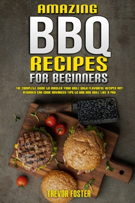 Amazing BBQ Recipes for Beginners: The Complete Guide to Master Your Grill with Flavorful Recipes Any Beginner Can Cook Advanced Tips to BBQ and Grill Cover Image