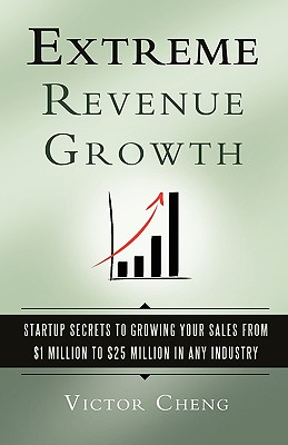 Extreme Revenue Growth: Startup Secrets to Growing Your Sales from $1 Million to $25 Million in Any Industry Cover Image