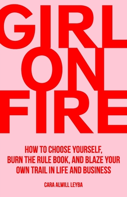 Girl On Fire: How to Choose Yourself, Burn the Rule Book, and Blaze Your Own Trail in Life and Business Cover Image