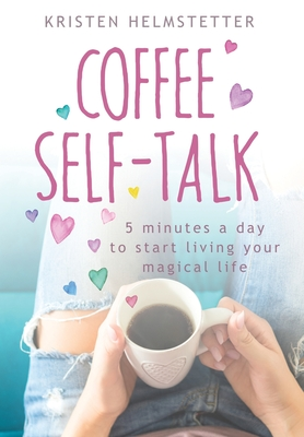 Coffee Self-Talk: 5 Minutes a Day to Start Living Your Magical Life Cover Image
