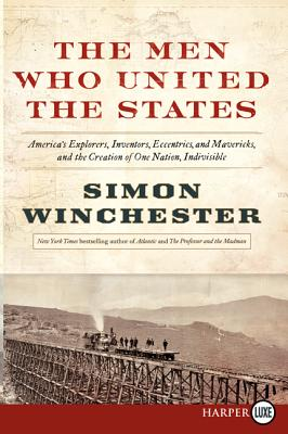 The Men Who United the States: America's Explorers, Inventors, Eccentrics and Mavericks, at the Creation of One Nation, Indivisible Cover Image