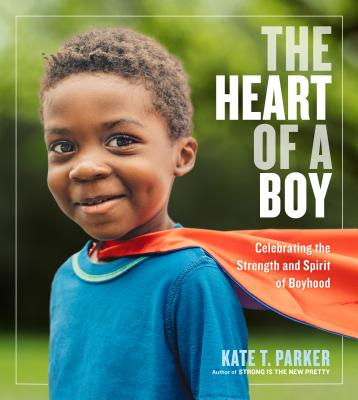 The Heart of a Boy: Celebrating the Strength and Spirit of Boyhood Cover Image