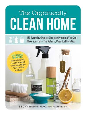 The Organically Clean Home: 150 Everyday Organic Cleaning Products You Can Make Yourself--The Natural, Chemical-Free Way Cover Image