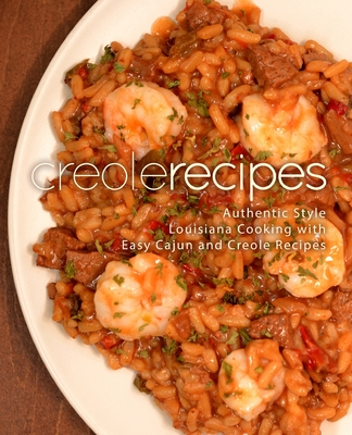 Creole Recipes: Authentic Louisiana Style Cooking with Easy Cajun Recipes Cover Image