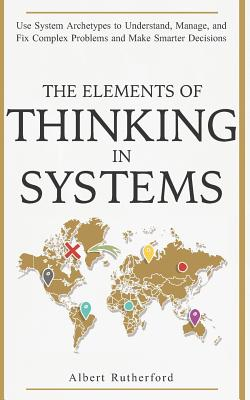 The Elements of Thinking in Systems: Use Systems Archetypes to Understand, Manage, and Fix Complex Problems and Make Smarter Decisions Cover Image