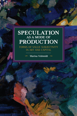 Speculation as a Mode of Production: Forms of Value Subjectivity in Art and Capital (Historical Materialism) Cover Image