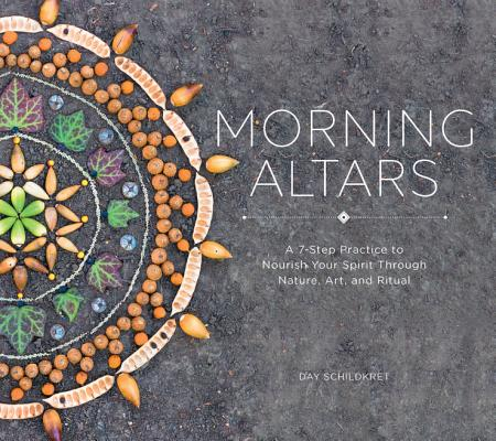 Morning Altars: A 7-Step Practice to Nourish Your Spirit Through Nature, Art, and Ritual Cover Image