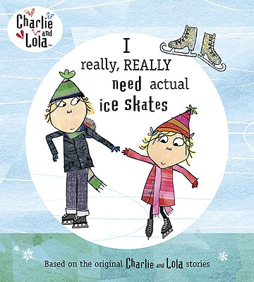 Charlie and Lola: I Really, Really Need Actual Ice Skates cover