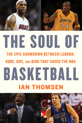The Soul of Basketball: The Epic Showdown Between LeBron, Kobe, Doc, and Dirk That Saved the NBA Cover Image
