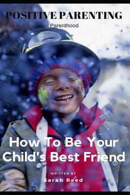 Positive Parenting: Parenthood: How to Be Your Child's Best Friend Cover Image