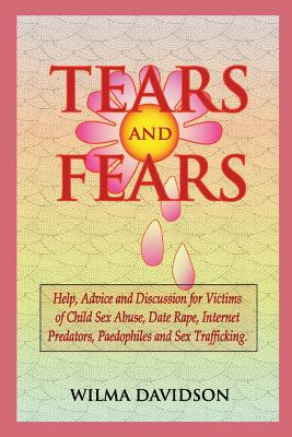 Tears and Fears; Help, Advice and Discussion for Victims of Child Sexual Abuse, Sex Trafficking, Date Rape, Internet Predators, Chat Rooms and Paedoph Cover Image