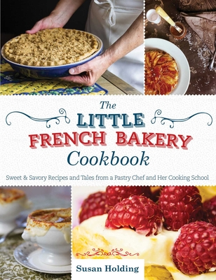 The Little French Bakery Cookbook: Sweet & Savory Recipes and Tales from a Pastry Chef and Her Cooking School Cover Image