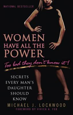 Women Have All the Power...Too Bad They Don't Know It: Secrets Every Man's Daughter Should Know Cover Image